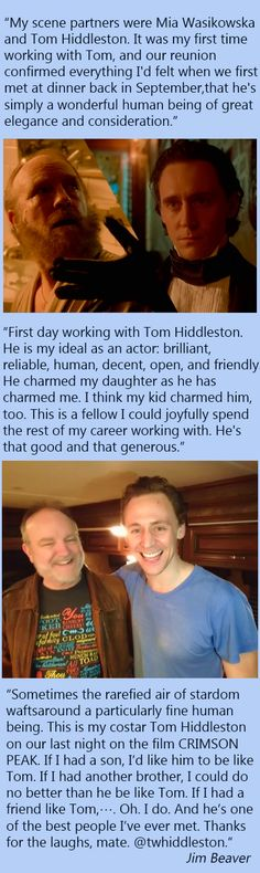 "Jim Beaver and Tom Hiddleston. ""Sometimes the rarefied air of stardom wafts around a particularly fine human being. This is my costar Tom Hiddleston on our last night on the film CRIMSON PEAK. If I had a son, I'd like him to be like Tom. If I had another brother, I could do no better than he be like Tom. If I had a friend like Tom,…. Oh. I do. And he's one of the best people I've ever met. Thanks for the laughs, mate. @twhiddleston"". (Souce: Jim Beaver 