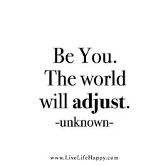 Life Quote: Be you. The world will adjust. - Unknown