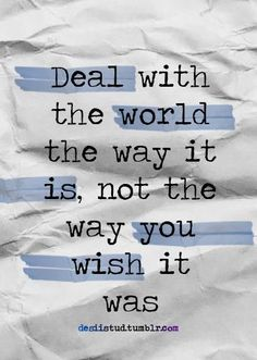 Positive thinking - Deal with the world the way it is, not the way you wish it was