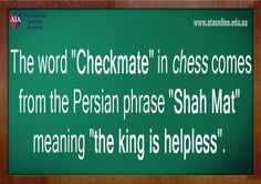 "Checkmate comes from the Persian phrase ""Shah Mat"" meaning ""the king is helpless""."