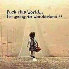 Fuck this world. I'm going to wonderland.