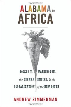 Alabama in Africa: Booker T. Washington, the German Empire, and the Globalization of the New South by Andrew Zimmerman