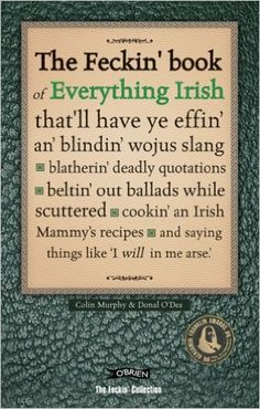 The Feckin' Book of Everything Irish: that'll have ye effin' an' blindin' wojus slang - blatherin' deadly quotations - beltin' out ballads while ... Irish Mammy's recipe (The Feckin' Collection): Amazon.co.uk: Colin Murphy, Donal O'Dea: 9781847170521: Books