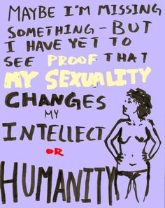 Maybe I'm missing something _ but I have yet to see proof that my sexuality changes my intellect or humanity.