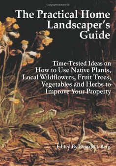 The Practical Home Landscaper's Guide: Time-Tested Ideas on How to Use Native Plants, Local Wildflowers, Fruit Trees, Vegetables and Herbs to Improve Your Property.