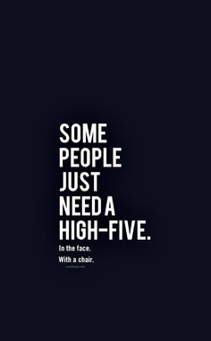 You need a High five. In the face. With a chair.