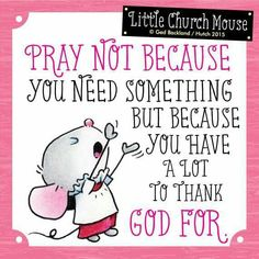 ♥ Pray not because you need something, but because you have a lot to thank God For. Little Church Mouse...♥