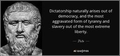 Dictatorship naturally arises out of democracy, and the most aggravated form of tyranny and slavery out of the most extreme liberty. - Plato