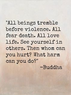 All beings tremble before violence. All fear death, all love life. Then whom can you hurt? What harm can you do? -Buddha – More at www. Great Quotes, Quotes To Live By, Me Quotes, Inspirational Quotes, Wisdom Quotes, Image Positive, Buddhist Quotes, Buddhist Wisdom, Buddhist Teachings