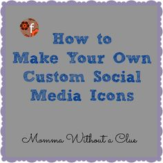 Momma Without a Clue.com/***How to Make Your Own Custom Social Media Icons