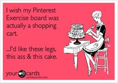 Funny Somewhat Topical Ecard: I wish my Pinterest Exercise board was actually a shopping cart. ...I'd like these legs, this ass  this cake.....Uh Huh!!