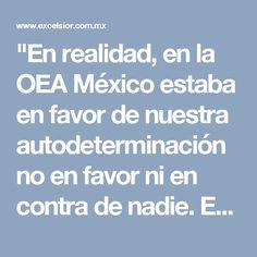"""""""En realidad, en la OEA México estaba en favor de nuestra autodeterminación no en favor ni en contra de nadie. En Tlatelolco, México estaba en favor de la paz y de nuestra soberanía. Para ello, tendría que frenar a las dos potencias. Y las frenó. Toda la América Latina nos apoyó. Estados Unidos y la Unión Soviética lo tuvieron que aceptar. Sería la única región que nunca tendría un misil y jamás algún ajeno podría instalarlo. Por ello, el mexicano impulsor recibió el Nobel""""."""
