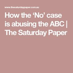 How the 'No' case is abusing the ABC   The Saturday Paper
