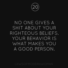 #20 No one gives a shit about your righteous beliefs. Your behavior is what makes you a good person. #LOMW #LawsOfModernWomen - Follow Laws of Modern Women on facebook!! https://www.facebook.com/pages/Laws-Of-Modern-Women/