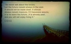 So never ask about the future. Let the future remain always in the mist. It should not be made clear. It should always remain insecure. If it becomes secure, it is no more the future... it is already past, and you will not enjoy living it. ~OSHO