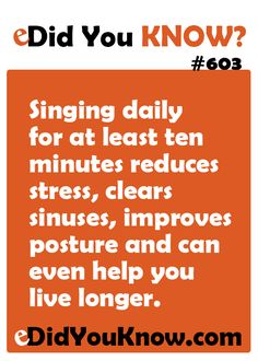 Singing daily for at least ten minutes reduces stress, clears sinuses, improves posture and can even help you live longer.  ► Click here for more: eDidYouKnow.com