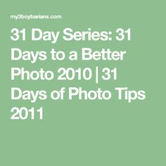 31 Day Series: 31 Days to a Better Photo 2010  |  31 Days of Photo Tips 2011