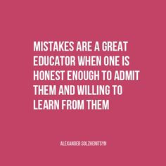 """""""Mistakes are a great educator when one is honest enough to admit them and willing to learn from them."""" 