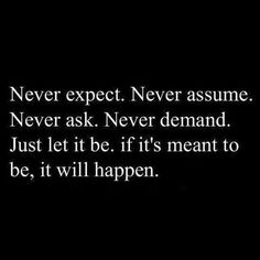 Never expect. Never assume. Never ask. Never demand. Just let it be. If it's meant to be it will happen.