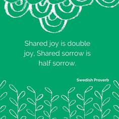 """Shared joy is double joy shared sorrow is half sorrow."""