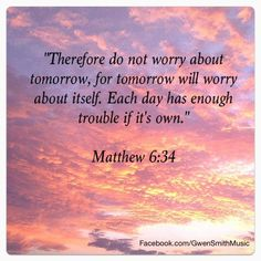 Therefore do not worry about tomorrow, for tomorrow will worry about itself.  Each day has enough trouble if it's own.