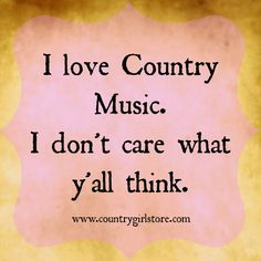 "so true, people are always like ""You listen to country music?"" well its a LOT better than that rap stuff."