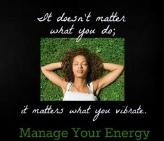 It doesn't matter what you do, it matters what you vibrate. Manage your energy!