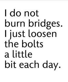 Burning bridges not so bad either.