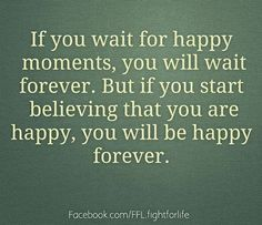 If you wait for happy moments, you will wait forever.  But if you start believing that you are happy, you will be happy forever.