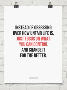 Instead of obsessing over how unfair life is,  just focus on what  you can control and change it