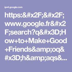 https://www.google.fr/search?q=How+to+Make+Good+Friends&oq=h&aqs=chrome.5.69i60l3j69i59j69i60j69i59.2137j0j7&sourceid=chrome&ie=UTF-8