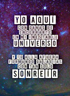 Yo Aquí, Con Ganas De Encerrarte En Mi Inestable Universo, Y Tu Allá Afuera Formando Galaxias Con Tan Solo Sonreír ...