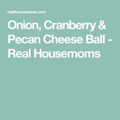 Onion, Cranberry & Pecan Cheese Ball - Real Housemoms