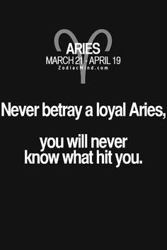 Never betray a loyal Aries, you will never know what hit you.