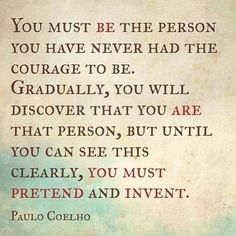 You must be the person you have never had the courage to be. Gradually, you will discover that you are that person, but until you can see this clearly, you must pretend and invent. ~Paulo Coelho