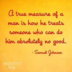 The true measure of a person is how they treat someone who can do them absolutely no good.