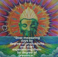 Stop measuring days by the degree of productivity and start experiencing them by degrees of presence.
