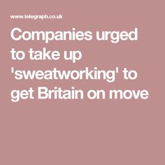 Companies urged to take up 'sweatworking' to get Britain on move