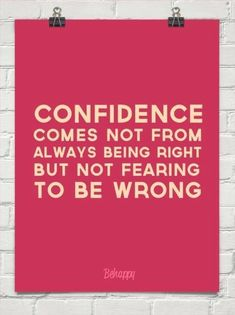 Don't be afraid to be wrong.