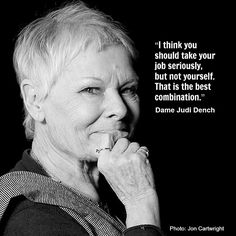 """I think you should take your job seriously, but not yourself. That is the best combination"" - Dame Judi Dench to live by Great Quotes, Quotes To Live By, Me Quotes, Inspirational Quotes, Coach Quotes, Acting Quotes, Acting Tips, Judi Dench, The Words"