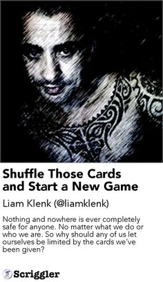Shuffle Those Cards and Start a New Game by Liam Klenk (@liamklenk) https://scriggler.com/detailPost/story/55979 Nothing and nowhere is ever completely safe for anyone. No matter what we do or who we are. So why should any of us let ourselves be limited by the cards we've been given?