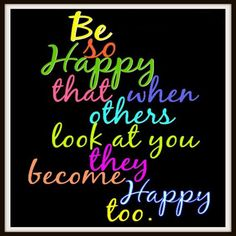 Be so happy that when others look at you they become happy too. love this
