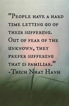 So very true. Let go and go into the unknown and stop suffering. Life is to be enjoyed, not to have to suffer for the rest of your life.