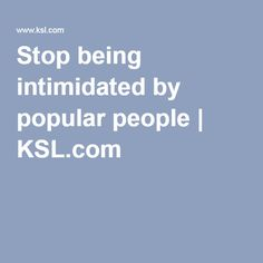 Stop being intimidated by popular people | KSL.com