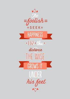 The foolish seek happiness in the distance, the wise grows it under his feet