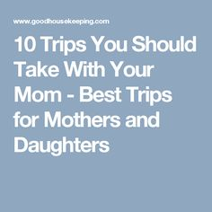 10 Trips You Should Take With Your Mom - Best Trips for Mothers and Daughters