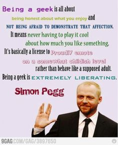 Being a geek is all about being honest about what you enjoy and not being afraid to demonstrate that affection. It means never having to play it cool about how much you like something. It's basically a license to proudly emote on a somewhat childish level rather than behave like a supposed adult. Being a geek is extremely liberating. Simon Pegg.