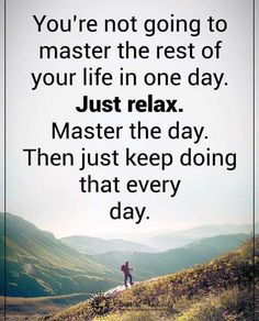 You're not going to master the rest of your life in one day. Just relax. Master the day. Then just keep doing that every day. Inspirational Thoughts, Positive Thoughts, Positive Things, Deep Thoughts, Quotable Quotes, Motivational Quotes, Qoutes, Quotes To Live By, Life Quotes