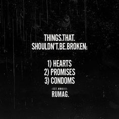 Things that shouldn't be broken, hearts, promises, condoms, rumag