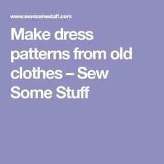 Make dress patterns from old clothes – Sew Some Stuff